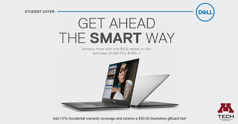 Get ahead the smart way.  Achieve more with this $100 rebate on the purchase of Dell PCs $499 or more.   Add CPS Accidental Damage Warranty Coverage and get an additional $50 Bookstores gift card.