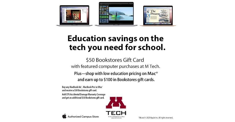 Buy any Macbook Air, MacBook Pro, or Imac and receive a $50 Bookstore gift card.  Add CPS Accidental Damage Warranty Coverage and get an additional $50 Bookstores gift card.